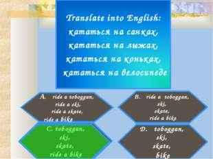 Translate into English: кататься на санках, кататься на лыжах, кататься на ко