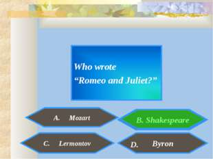 "Who wrote ""Romeo and Juliet?"" A. Mozart Byron C. Lermontov D. B. Shakespeare"