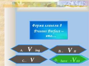 Форма глагола в Present Perfect – это… A. V ing . have +VIII C. . V D. B. . V