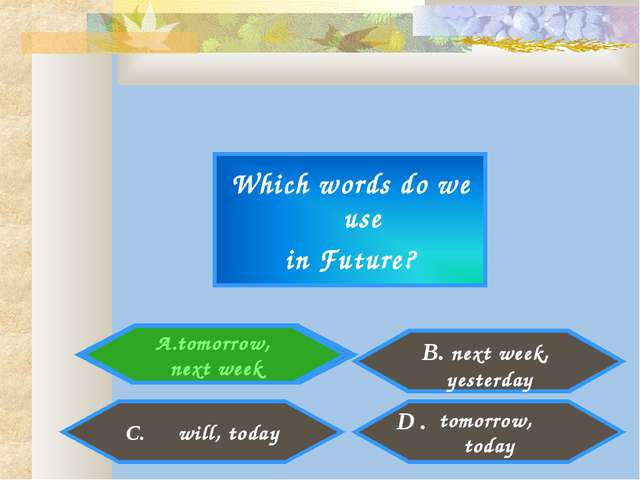 Which words do we use in Future? tomorrow, next week tomorrow, today C. will,...