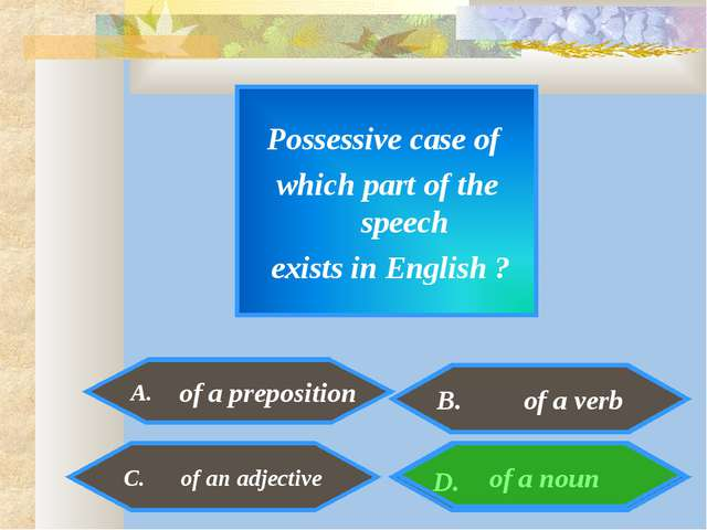 Possessive case of which part of the speech exists in English ? A. of a noun...