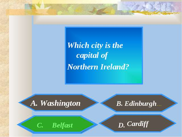 Which city is the capital of Northern Ireland? A. Washington Cardiff C. Belf...