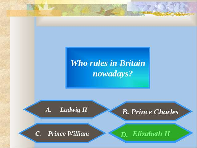 Who rules in Britain nowadays? A. Ludwig II Elizabeth II C. Prince William D....
