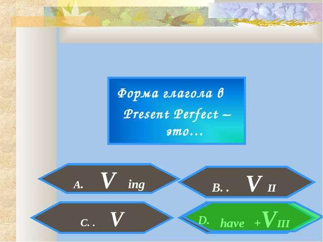 Форма глагола в Present Perfect – это… A. V ing . have +VIII C. . V D. B. . V...