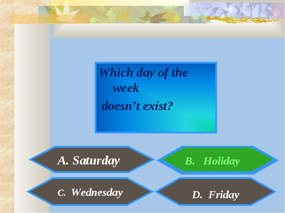 Which day of the week doesn't exist? A. Saturday C. Wednesday D. Friday B. Ho...