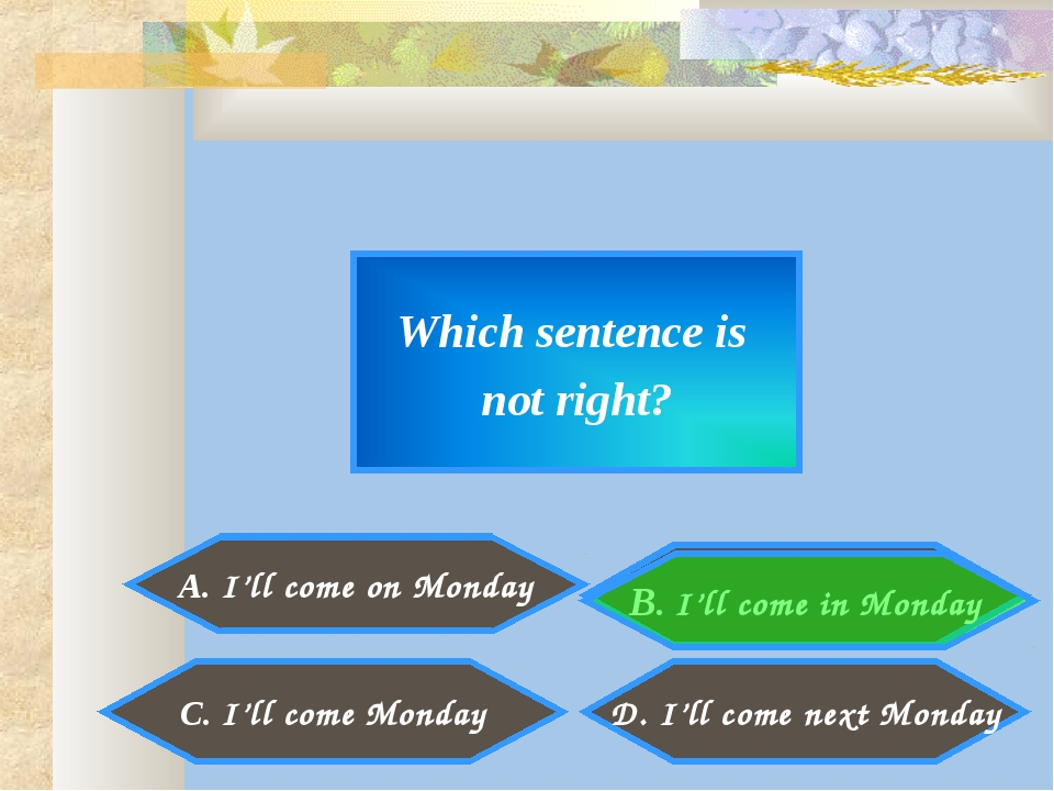 Which sentence is not right? A. I'll come on Monday D. I'll come next Monday...