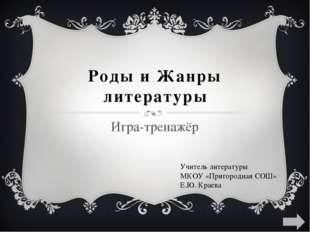 Роды и Жанры литературы Игра-тренажёр Учитель литературы МКОУ «Пригородная СО