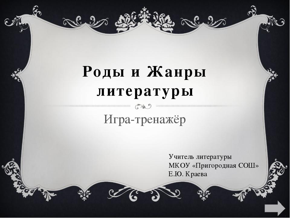 Роды и Жанры литературы Игра-тренажёр Учитель литературы МКОУ «Пригородная СО...