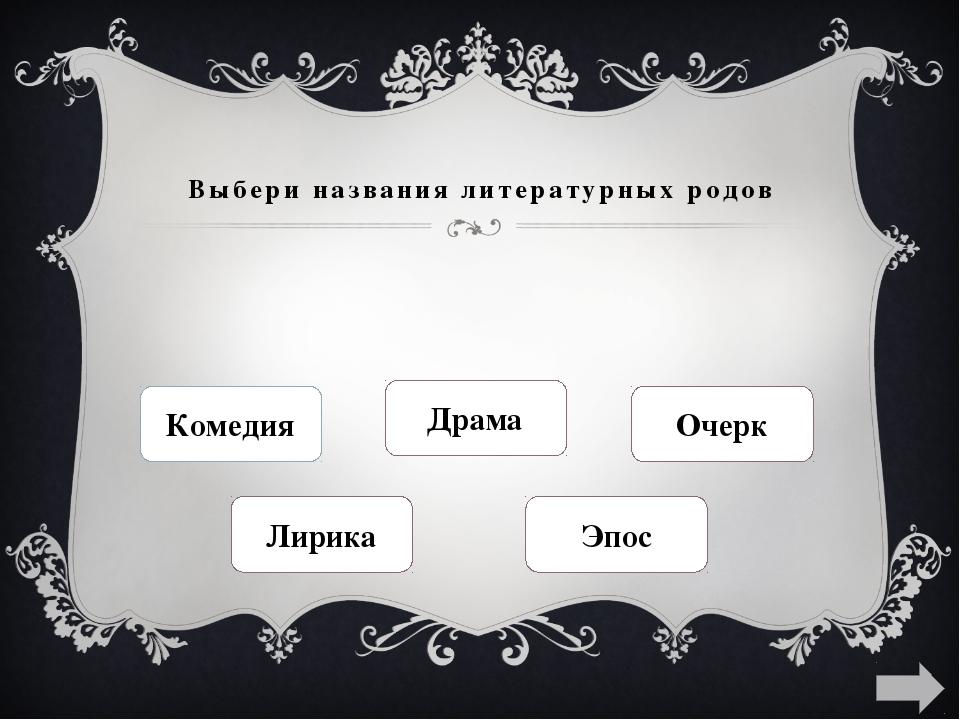 Выбери названия литературных родов Комедия Драма Очерк Лирика Эпос