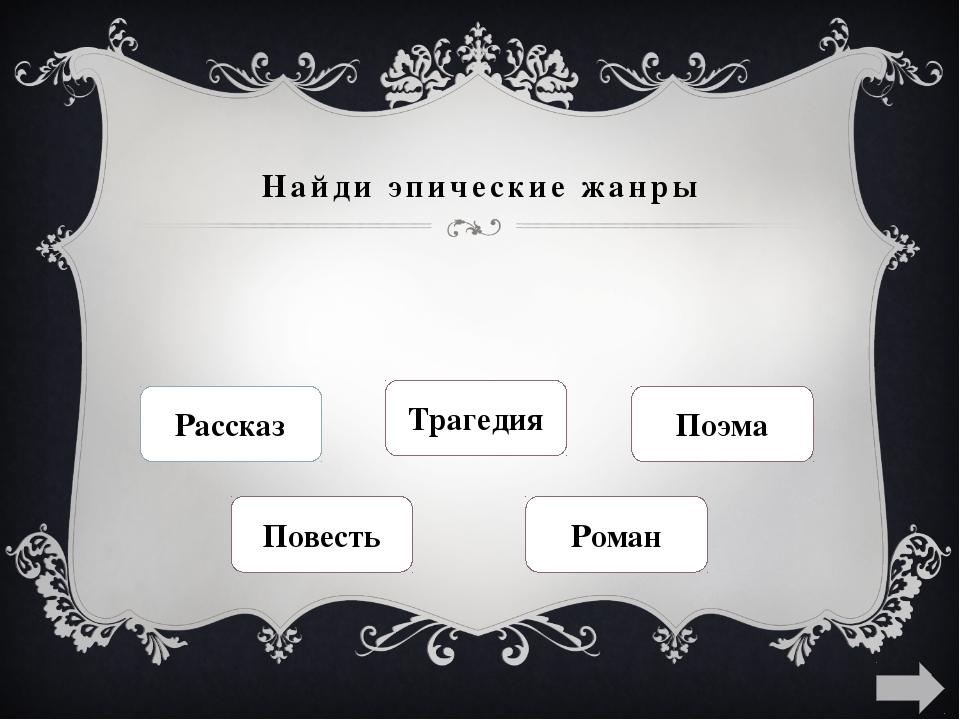 Найди эпические жанры Рассказ Трагедия Поэма Повесть Роман