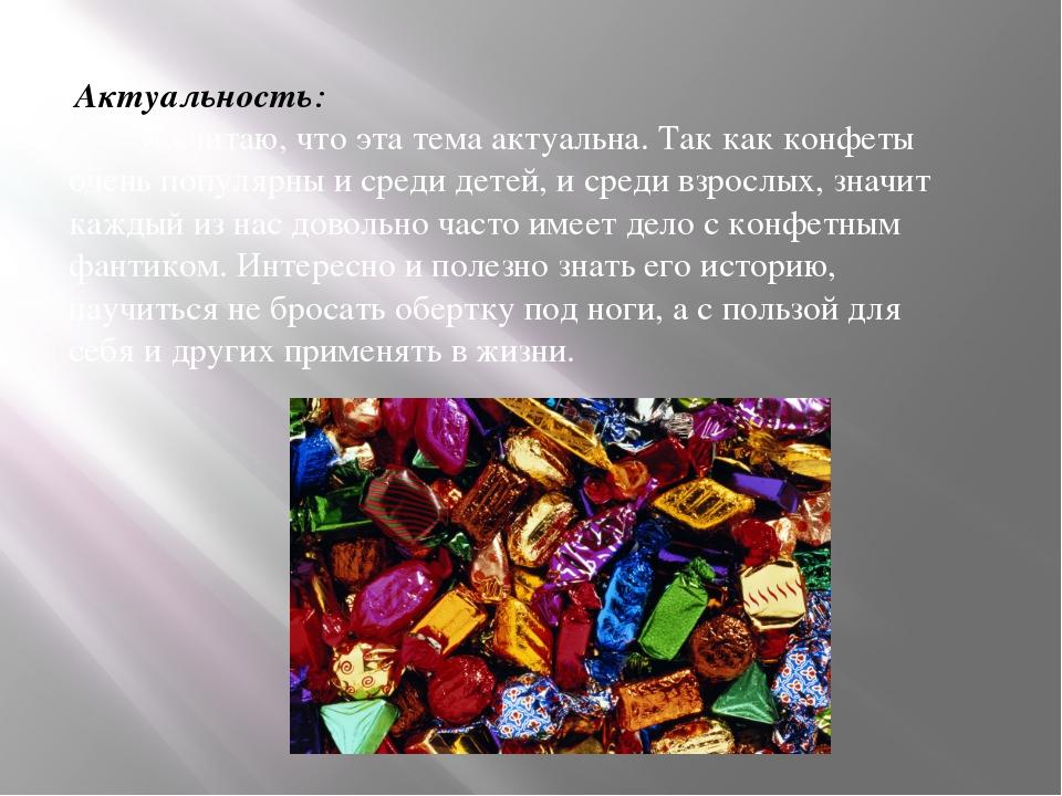 Актуальность: Я считаю, что эта тема актуальна. Так как конфеты очень популя...