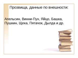 Прозвища, данные по внешности: Апельсин, Винни-Пух, Яйцо, Башка, Пушкин, Щека