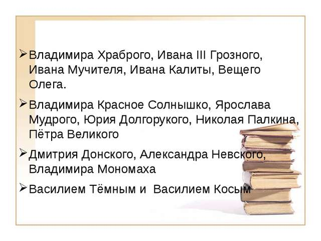 Владимира Храброго, Ивана III Грозного, Ивана Мучителя, Ивана Калиты, Вещего...