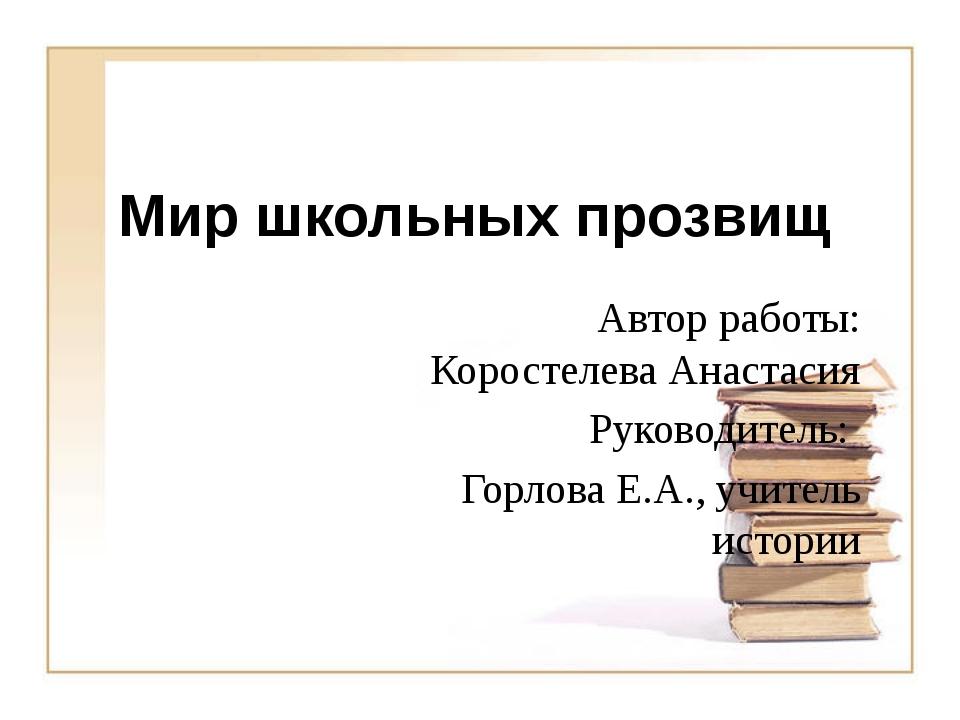 Мир школьных прозвищ Автор работы: Коростелева Анастасия Руководитель: Горлов...