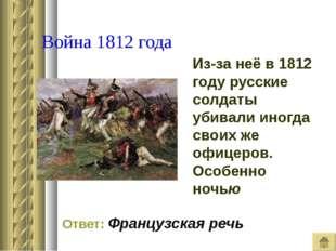 Война 1812 года Из-за неё в 1812 году русские солдаты убивали иногда своих ж