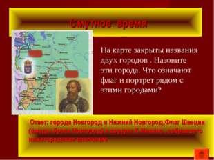 Смутное время Ответ: города Новгород и Нижний Новгород.Флаг Швеции (шведы бр