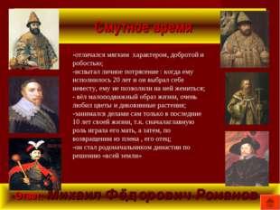 Смутное время Ответ: Михаил Фёдорович Романов -отличался мягким характером,
