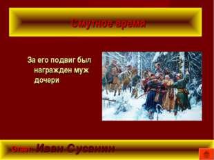 Смутное время За его подвиг был награжден муж дочери Ответ: Иван Сусанин