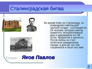 Во время боёв за Сталинград он командовал небольшой группой солдат , состоящ