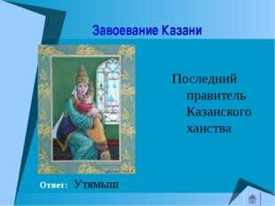 Завоевание Казани Последний правитель Казанского ханства Ответ: Утямыш