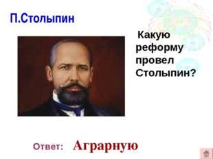 П.Столыпин Какую реформу провел Столыпин? Ответ: Аграрную