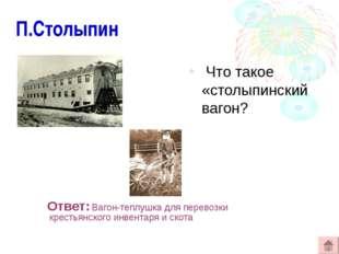П.Столыпин Что такое «столыпинский вагон? Ответ: Вагон-теплушка для перевозк