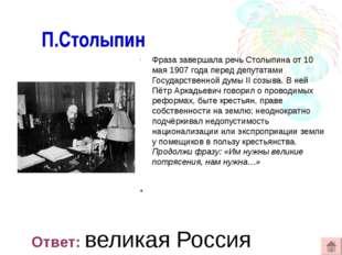 П.Столыпин Фраза завершала речь Столыпина от 10 мая 1907 года перед депутата