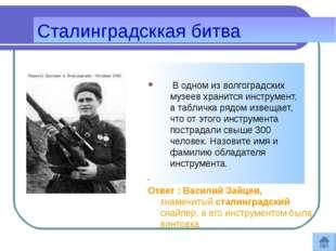 Сталинградсккая битва В одном из волгоградских музеев хранится инструмент, а