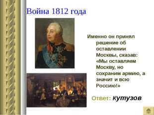 Война 1812 года Именно он принял решение об оставлении Москвы, сказав: «Мы о