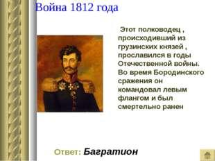 Война 1812 года Этот полководец , происходивший из грузинских князей , просл