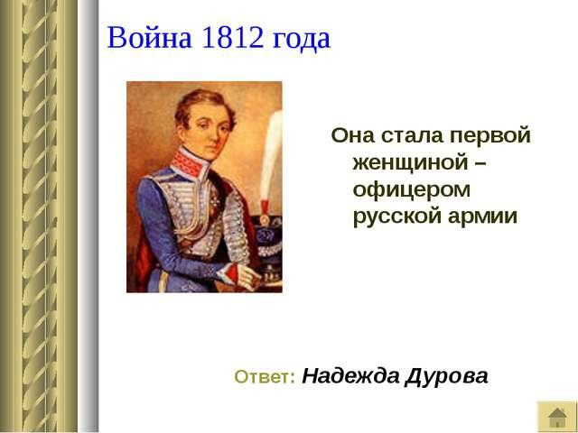 Война 1812 года Она стала первой женщиной –офицером русской армии Ответ: Над...