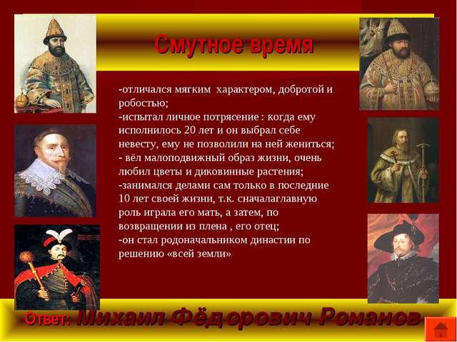 Смутное время Ответ: Михаил Фёдорович Романов -отличался мягким характером,...