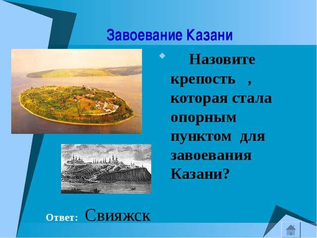 Завоевание Казани Назовите крепость , которая стала опорным пунктом для заво...