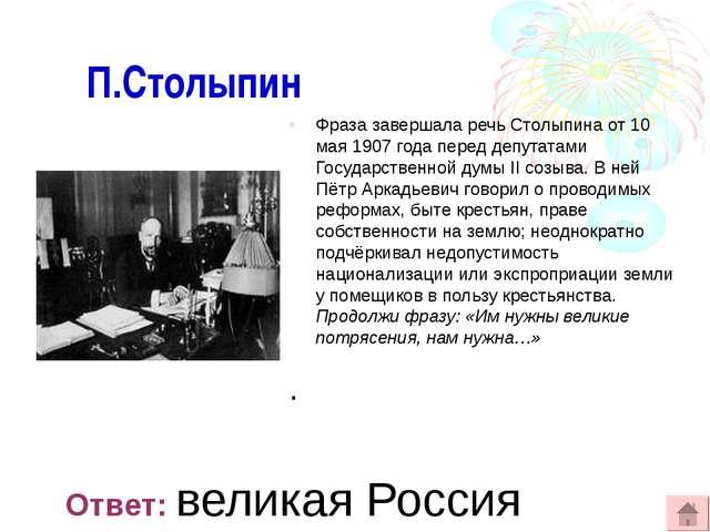 П.Столыпин Фраза завершала речь Столыпина от 10 мая 1907 года перед депутата...