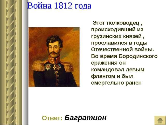 Война 1812 года Этот полководец , происходивший из грузинских князей , просл...