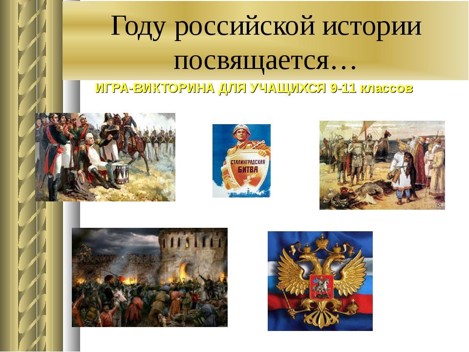 Году российской истории посвящается… ИГРА-ВИКТОРИНА ДЛЯ УЧАЩИХСЯ 9-11 классов