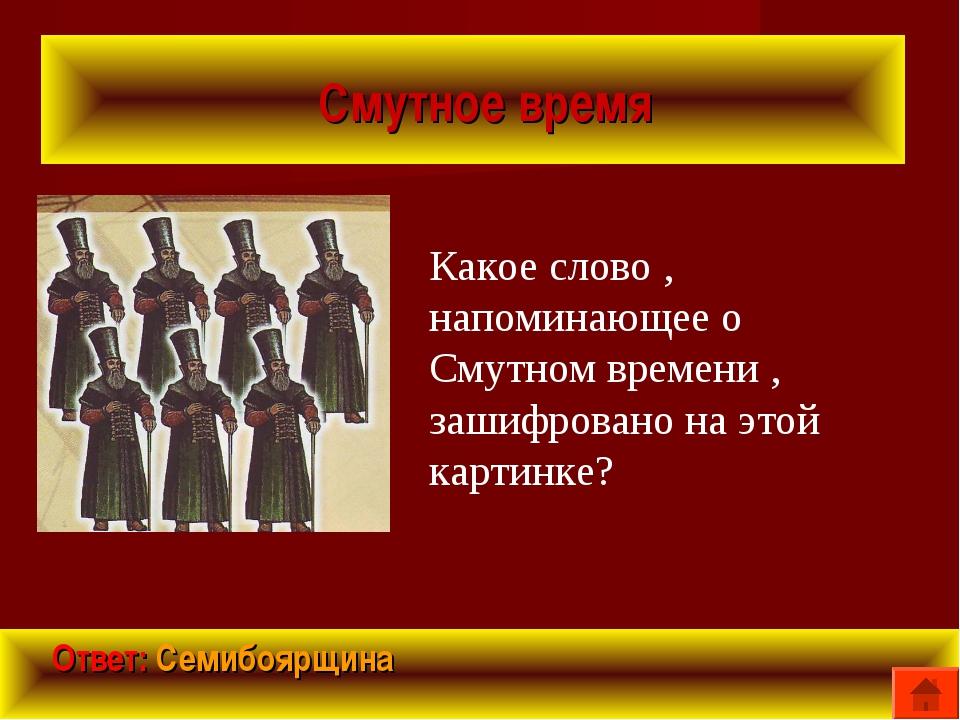 Смутное время Ответ: Семибоярщина Какое слово , напоминающее о Смутном време...
