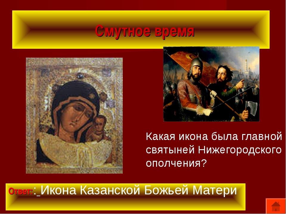 Смутное время Ответ:: Икона Казанской Божьей Матери Какая икона была главной...