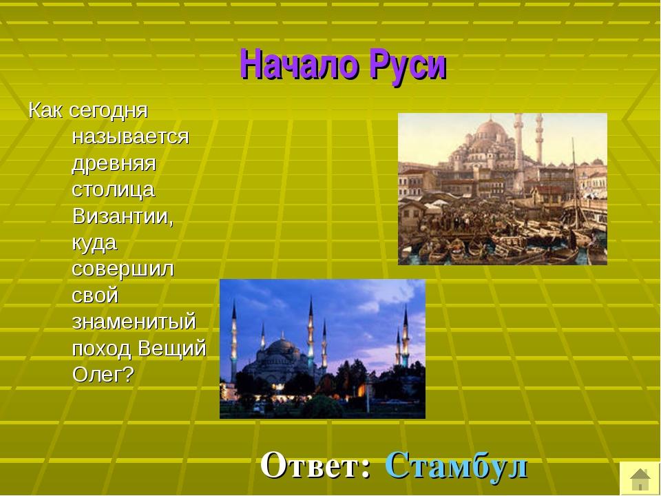 Начало Руси Как сегодня называется древняя столица Византии, куда совершил с...