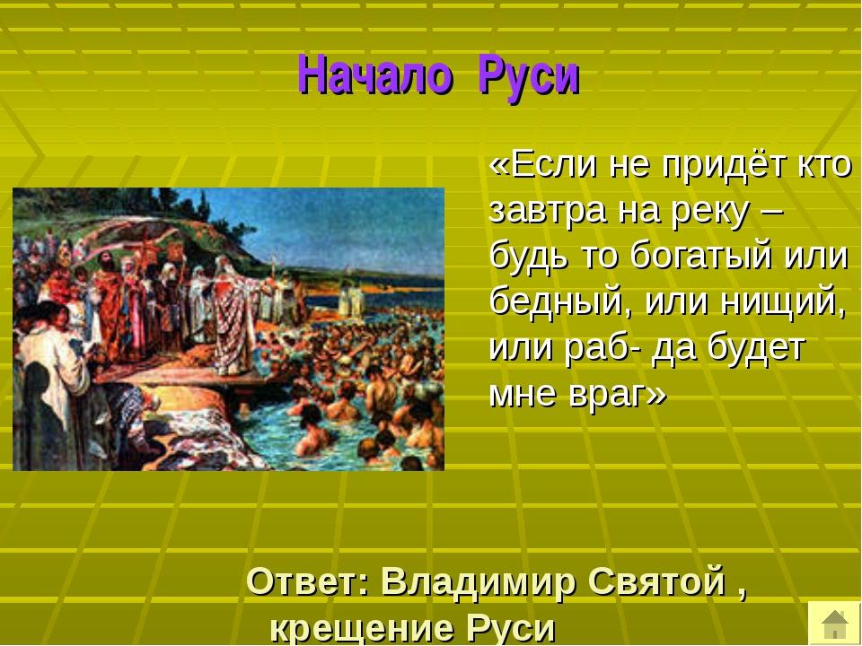 Начало Руси «Если не придёт кто завтра на реку – будь то богатый или бедный,...