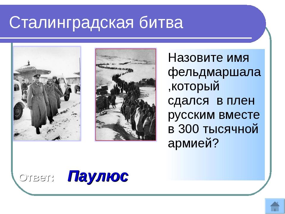 Назовите имя фельдмаршала,который сдался в плен русским вместе в 300 тысячной...
