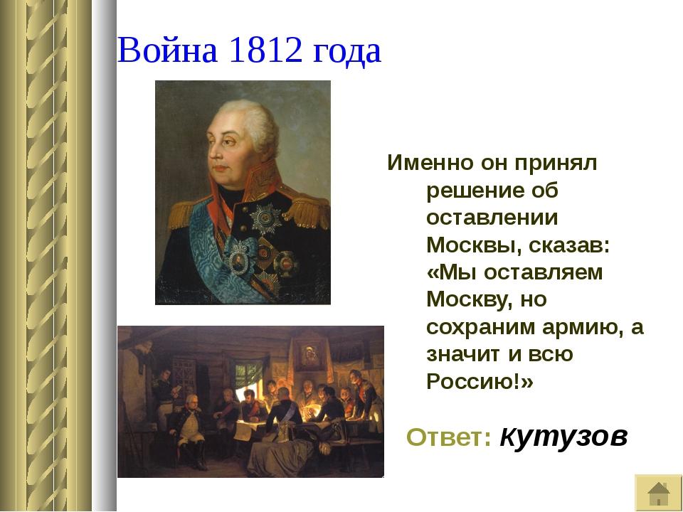 Война 1812 года Именно он принял решение об оставлении Москвы, сказав: «Мы о...