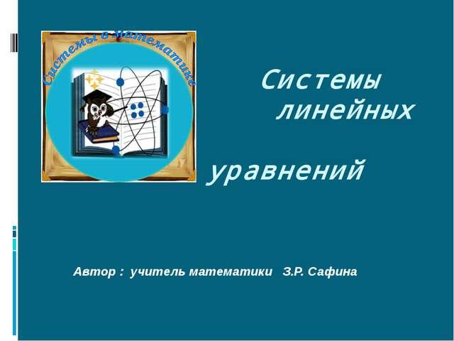 Системы линейных уравнений Автор : учитель математики З.Р. Сафина