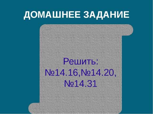 ДОМАШНЕЕ ЗАДАНИЕ Решить: №14.16,№14.20, №14.31