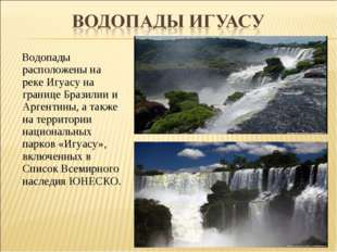 Водопады расположены на реке Игуасу на границе Бразилии и Аргентины, а также