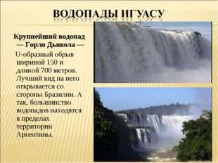 Крупнейший водопад — Горло Дьявола — U-образный обрыв шириной 150 и длиной 7