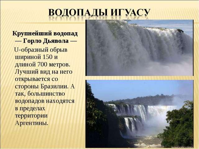 Крупнейший водопад — Горло Дьявола — U-образный обрыв шириной 150 и длиной 7...