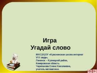 Игра Угадай слово МКС(К)ОУ «Краснинская школа интернат VIII вида», Ленинск –