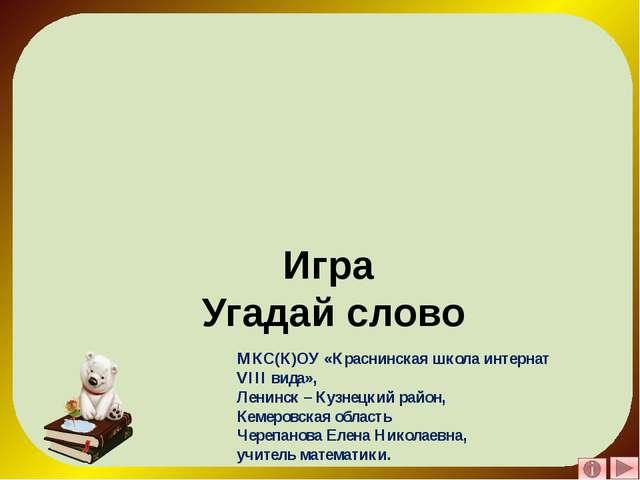 Игра Угадай слово МКС(К)ОУ «Краснинская школа интернат VIII вида», Ленинск –...