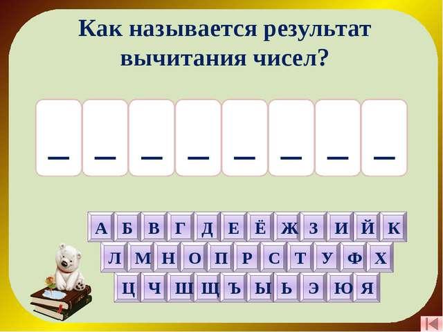 Ь Т С О _ Н З А _ Как называется результат вычитания чисел? А Б В Г Д Е Ё Ж З...